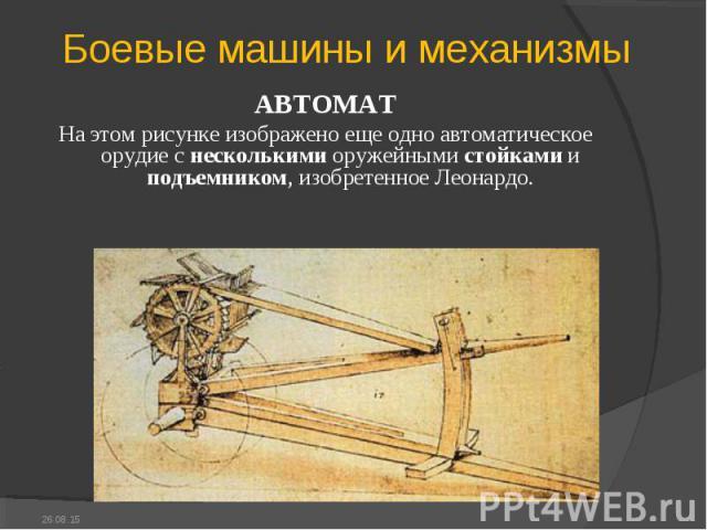 АВТОМАТ АВТОМАТ На этом рисунке изображено еще одно автоматическое орудие с несколькими оружейными стойками и подъемником, изобретенное Леонардо.