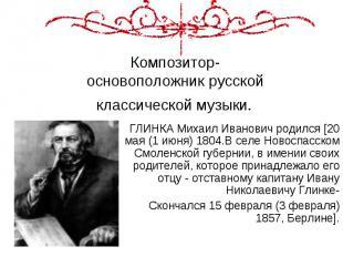 Композитор- основоположник русской классической музыки. ГЛИНКА Михаил Иванович р