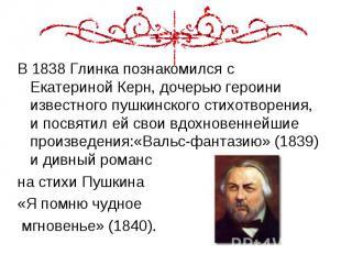 В 1838 Глинка познакомился с Екатериной Керн, дочерью героини известного пушкинс