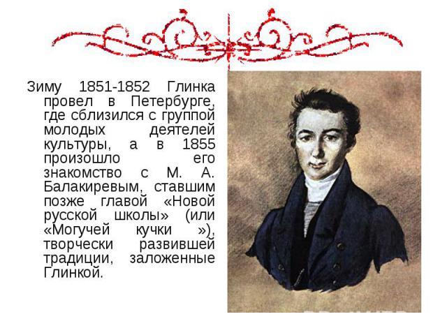 Зиму 1851-1852 Глинка провел в Петербурге, где сблизился с группой молодых деятелей культуры, а в 1855 произошло его знакомство с М. А. Балакиревым, ставшим позже главой «Новой русской школы» (или «Могучей кучки »), творчески развившей традиции, зал…