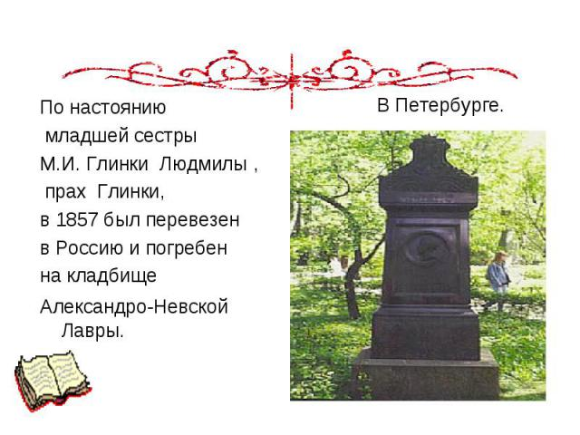 По настоянию По настоянию младшей сестры М.И. Глинки Людмилы, прах Глинки, в 1857 был перевезен в Россию и погребен на кладбище Александро-Невской Лавры.