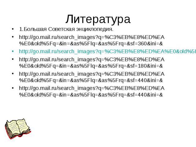 Литература 1.Большая Советская энциклопедия. http://go.mail.ru/search_images?q=%C3%EB%E8%ED%EA%E0&old%5Fq=&in=&as%5Flq=&as%5Frq=&sf=360&ini=& http://go.mail.ru/search_images?q=%C3%EB%E8%ED%EA%E0&old%5Fq=&in=&a…