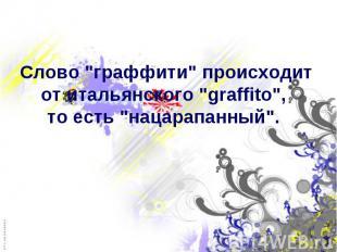 "Слово ""граффити"" происходит от итальянского ""graffito"", то е"