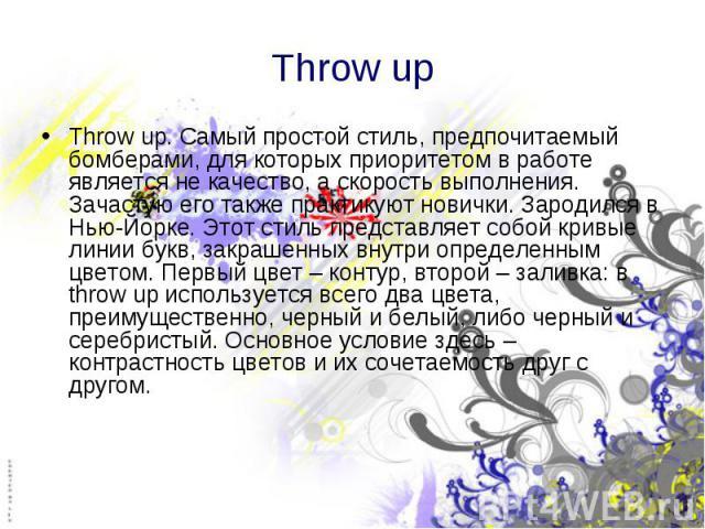 Throw up Throw up. Самый простой стиль, предпочитаемый бомберами, для которых приоритетом в работе является не качество, а скорость выполнения. Зачастую его также практикуют новички. Зародился в Нью-Йорке. Этот стиль представляет собой кривые линии …