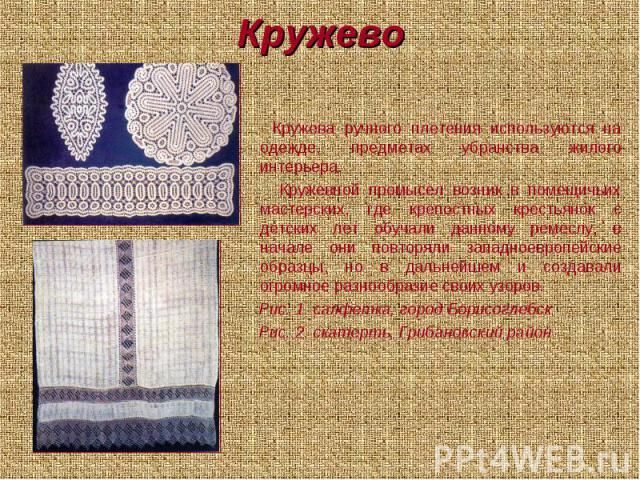 Кружево Кружева ручного плетения используются на одежде, предметах убранства жилого интерьера. Кружевной промысел возник в помещичьих мастерских, где крепостных крестьянок с детских лет обучали данному ремеслу, в начале они повторяли западноевропейс…