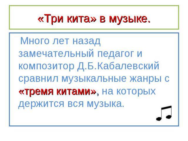 Много лет назад замечательный педагог и композитор Д.Б.Кабалевский сравнил музыкальные жанры с «тремя китами», на которых держится вся музыка. Много лет назад замечательный педагог и композитор Д.Б.Кабалевский сравнил музыкальные жанры с «тремя кита…