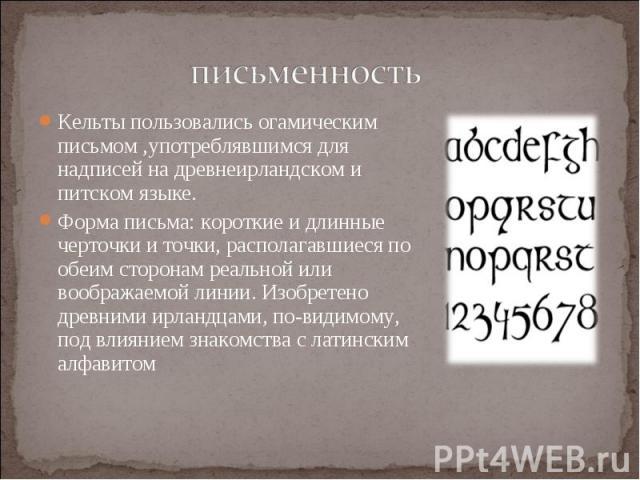 Кельты пользовалисьогамическим письмом,употреблявшимся для надписей на древнеирландском и питском языке. Кельты пользовалисьогамическим письмом,употреблявшимся для надписей на древнеирландском и питском языке. Форма письма: к…