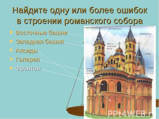 Найдите одну или более ошибок в строении романского собора Восточные башни Западная башня Апсиды Галерея Фронтон