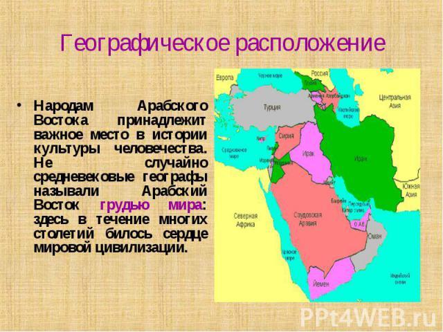 Географическое расположение Народам Арабского Востока принадлежит важное место в истории культуры человечества. Не случайно средневековые географы называли Арабский Восток грудью мира: здесь в течение многих столетий билось сердце мировой цивилизации.