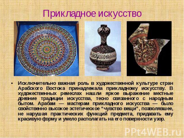 Прикладное искусство Исключительно важная роль в художественной культуре стран Арабского Востока принадлежала прикладному искусству. В художественных ремеслах нашли яркое выражение местные древние традиции искусства, тесно связанного с народным быто…
