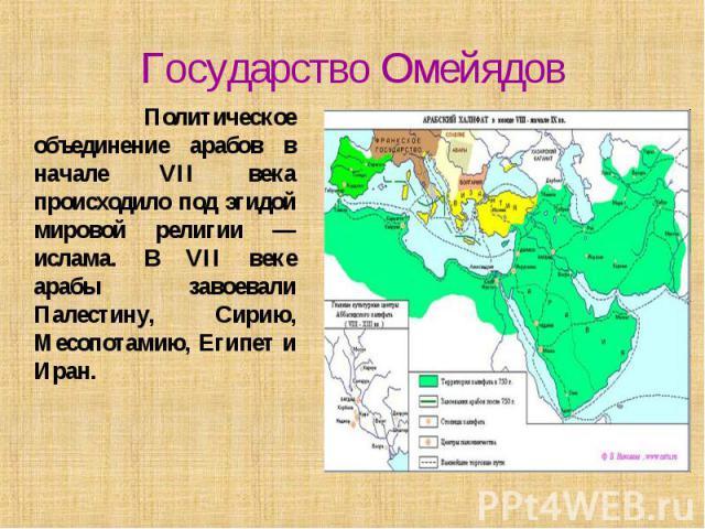 Государство Омейядов Политическое объединение арабов в начале VII века происходило под эгидой мировой религии — ислама. В VII веке арабы завоевали Палестину, Сирию, Месопотамию, Египет и Иран.