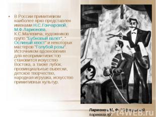 В России примитивизм наиболее ярко представлен именами Н.С.Гончаровой, М.Ф.Ларио