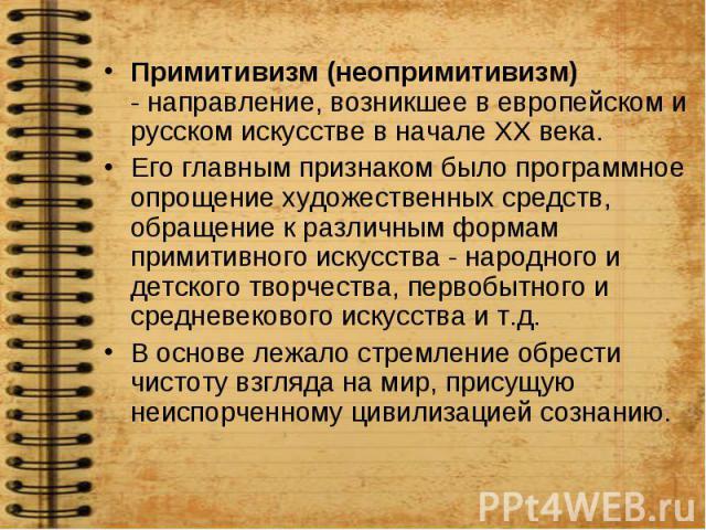 Примитивизм (неопримитивизм) - направление, возникшее в европейском и русском искусстве в начале ХХ века. Примитивизм (неопримитивизм) - направление, возникшее в европейском и русском искусстве в начале ХХ века. Его главным признаком было программно…