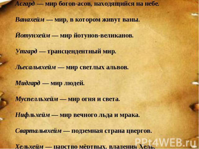 Асгард— мир богов-асов, находящийся на небе. Ванахейм— мир, в котором живут ваны. Йотунхейм— мир йотунов-великанов. Утгард — трансцендентный мир. Льесальвхейм— мир светлых альвов. Мидгард— мир людей. Муспелльхейм—…