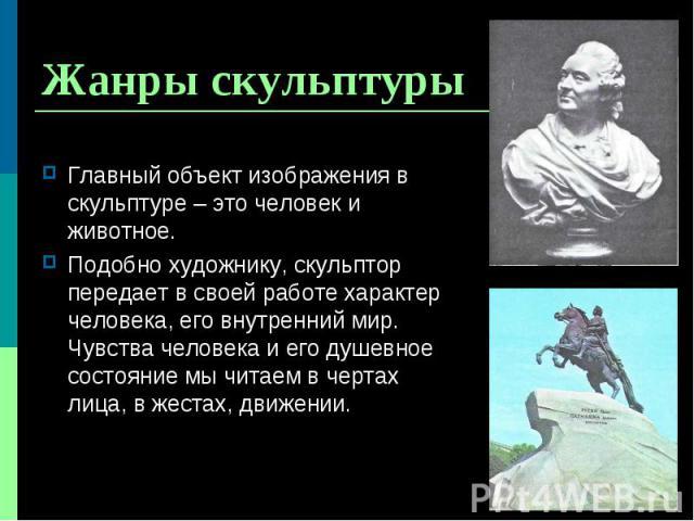 Главный объект изображения в скульптуре – это человек и животное. Главный объект изображения в скульптуре – это человек и животное. Подобно художнику, скульптор передает в своей работе характер человека, его внутренний мир. Чувства человека и его ду…