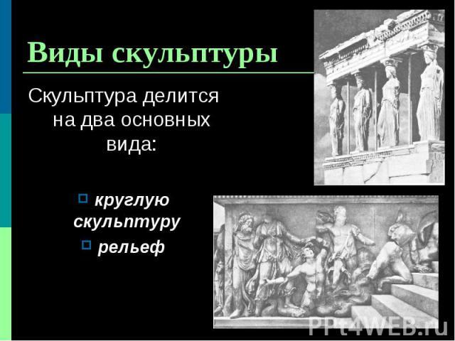 Скульптура делится на два основных вида: Скульптура делится на два основных вида: круглую скульптуру рельеф