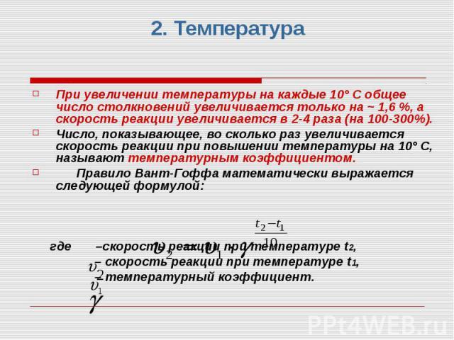 2. Температура При увеличении температуры на каждые 10° С общее число столкновений увеличивается только на ~ 1,6 %, а скорость реакции увеличивается в 2-4 раза (на 100-300%). Число, показывающее, во сколько раз увеличивается скорость реакции при пов…