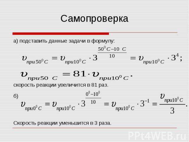 Самопроверка а) подставить данные задачи в формулу: скорость реакции увеличится в 81 раз. б) Скорость реакции уменьшится в 3 раза.