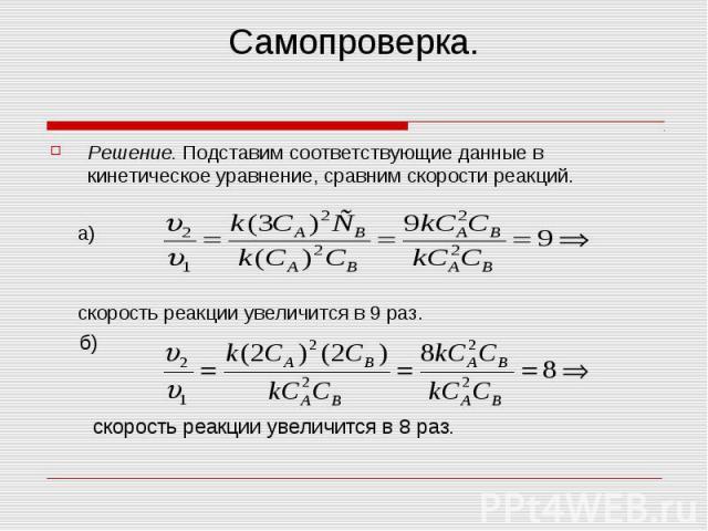 Самопроверка. Решение. Подставим соответствующие данные в кинетическое уравнение, сравним скорости реакций. а) скорость реакции увеличится в 9 раз. б) скорость реакции увеличится в 8 раз.