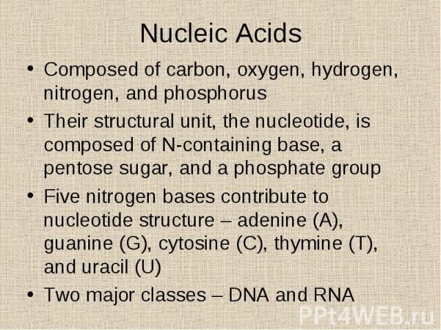 Composed of carbon, oxygen, hydrogen, nitrogen, and phosphorus Composed of carbon, oxygen, hydrogen, nitrogen, and phosphorus Their structural unit, the nucleotide, is composed of N-containing base, a pentose sugar, and a phosphate group Five nitrog…