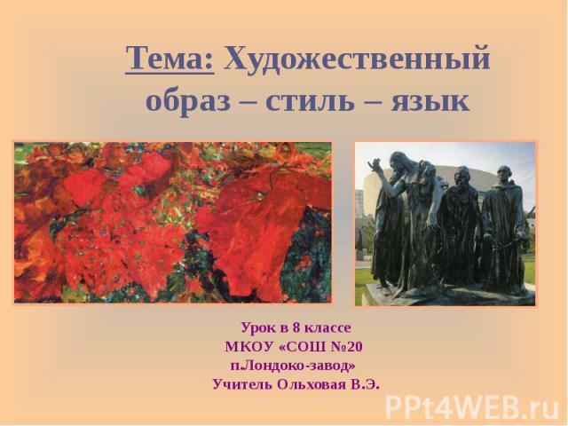 Тема: Художественный образ – стиль – язык Урок в 8 классе МКОУ «СОШ №20 п.Лондоко-завод» Учитель Ольховая В.Э.