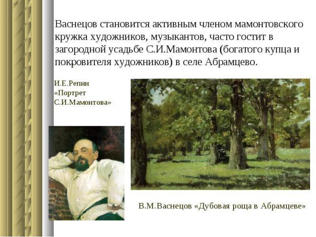 Васнецов становится активным членом мамонтовского кружка художников, музыкантов, часто гостит в загородной усадьбе С.И.Мамонтова (богатого купца и покровителя художников) в селе Абрамцево. .