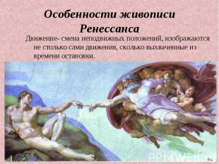 Особенности живописи Ренессанса Движение- смена неподвижных положений, изображаю