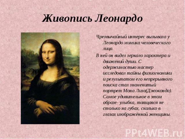 Живопись Леонардо Чрезвычайный интерес вызывала у Леонардо мимика человеческого лица. В ней он видел зеркало характера и движений души. С одержимостью мастер исследовал тайны физиогномики и результатом его непрерывного поиска стал знаменитый портрет…