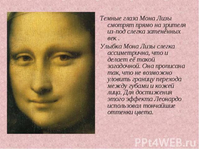 Темные глаза Мона Лизы смотрят прямо на зрителя из-под слегка затенённых век . Темные глаза Мона Лизы смотрят прямо на зрителя из-под слегка затенённых век . Улыбка Мона Лизы слегка ассиметрична, что и делает её такой загадочной. Она прописана так, …