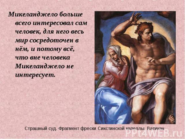 Микеланджело больше всего интересовал сам человек, для него весь мир сосредоточен в нём, и потому всё, что вне человека Микеланджело не интересует. Микеланджело больше всего интересовал сам человек, для него весь мир сосредоточен в нём, и потому всё…