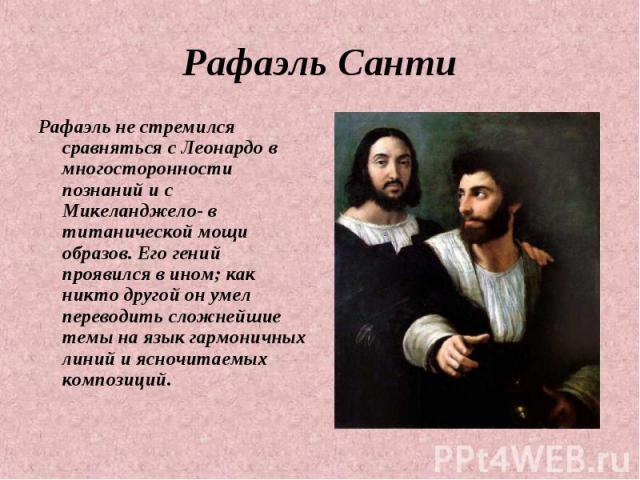 Рафаэль Санти Рафаэль не стремился сравняться с Леонардо в многосторонности познаний и с Микеланджело- в титанической мощи образов. Его гений проявился в ином; как никто другой он умел переводить сложнейшие темы на язык гармоничных линий и ясночитае…