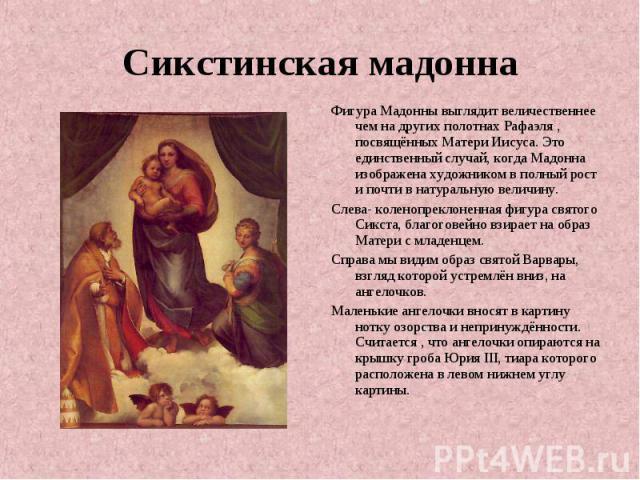 Сикстинская мадонна Фигура Мадонны выглядит величественнее чем на других полотнах Рафаэля , посвящённых Матери Иисуса. Это единственный случай, когда Мадонна изображена художником в полный рост и почти в натуральную величину. Слева- коленопреклоненн…