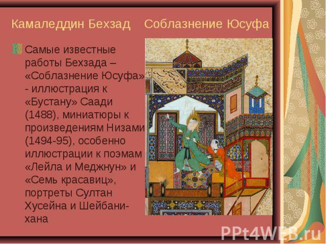 Самые известные работы Бехзада – «Соблазнение Юсуфа» - иллюстрация к «Бустану» Саади (1488), миниатюры к произведениям Низами (1494-95), особенно иллюстрации к поэмам «Лейла и Меджнун» и «Семь красавиц», портреты Султан Хусейна и Шейбани-хана Самые …