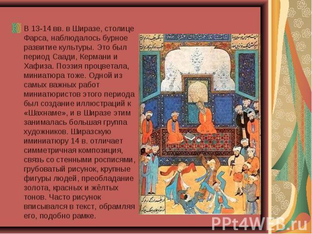 В 13-14 вв. в Ширазе, столице Фарса, наблюдалось бурное развитие культуры. Это был период Саади, Кермани и Хафиза. Поэзия процветала, миниатюра тоже. Одной из самых важных работ миниатюристов этого периода был создание иллюстраций к «Шахнаме», и в Ш…
