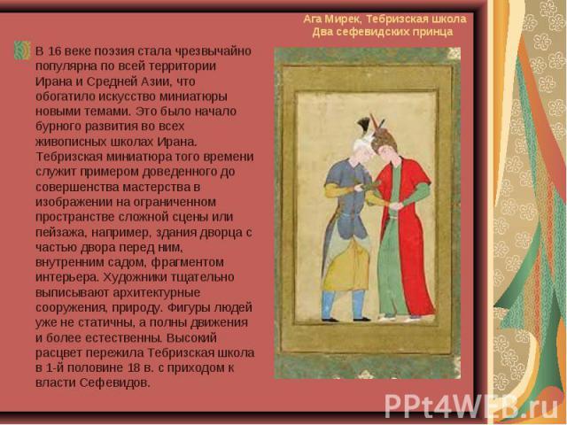 В 16 веке поэзия стала чрезвычайно популярна по всей территории Ирана и Средней Азии, что обогатило искусство миниатюры новыми темами. Это было начало бурного развития во всех живописных школах Ирана. Тебризская миниатюра того времени служит примеро…