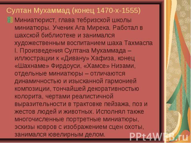 Миниатюрист, глава тебризской школы миниатюры. Ученик Ага Мирека. Работал в шахской библиотеке и занимался художественным воспитанием шаха Тахмаспа I. Произведения Султана Мухаммада – иллюстрации к «Дивану» Хафиза, конец «Шахнаме» Фирдоуси, «Хамсе» …