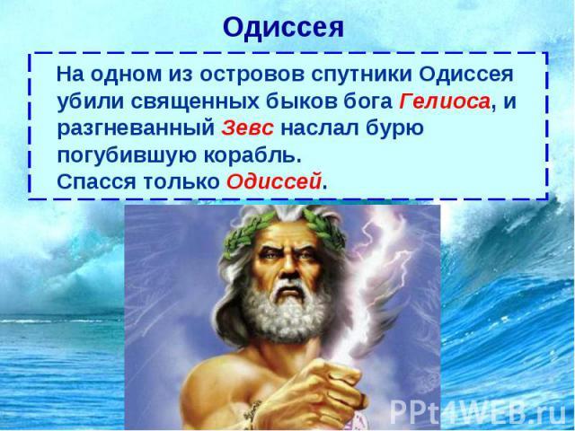 Одиссея На одном из островов спутники Одиссея убили священных быков бога Гелиоса, и разгневанный Зевс наслал бурю погубившую корабль. Спасся только Одиссей.