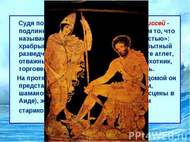 Одиссея Судя по обеим гомеровским поэмам, Одиссей- подлинно эпический герой и вместе с тем то, что называют «всесторонне развитой личностью»: храбрый воин и умный военачальник, опытный разведчик, первый в кулачном бою и беге атлет, отважный мо…