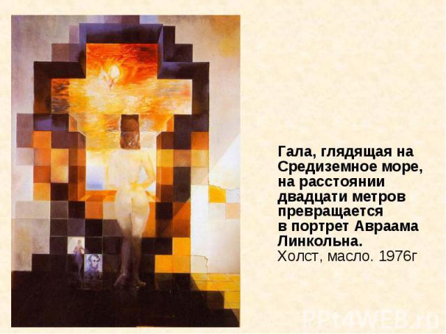 Гала, глядящая на Средиземное море, на расстоянии двадцати метров превращается в портрет Авраама Линкольна. Холст, масло. 1976г Гала, глядящая на Средиземное море, на расстоянии двадцати метров превращается в портрет Авраама Линкольна. Холст, масло. 1976г