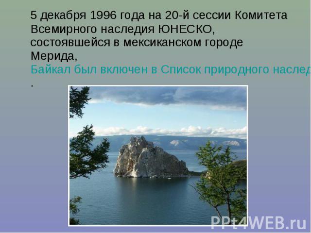 5 декабря 1996 года на 20-й сессии Комитета Всемирного наследия ЮНЕСКО, состоявшейся в мексиканском городе Мерида, Байкал был включен в Список природного наследия ЮНЕСКО. 5 декабря 1996 года на 20-й сессии Комитета Всемирного наследия ЮНЕСКО, состоя…