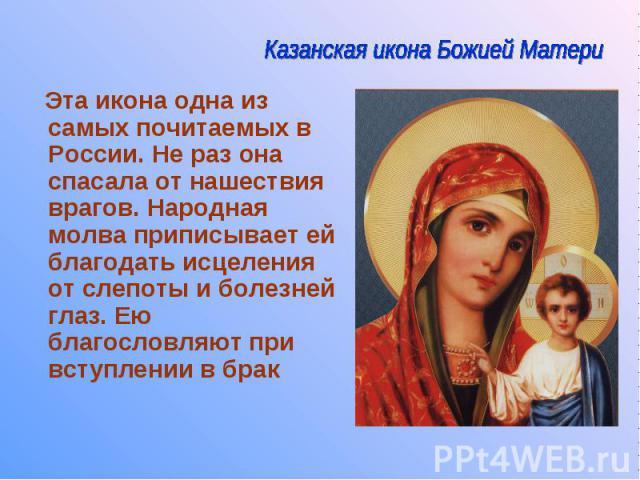 Эта икона одна из самых почитаемых в России. Не раз она спасала от нашествия врагов. Народная молва приписывает ей благодать исцеления от слепоты и болезней глаз. Ею благословляют при вступлении в брак Эта икона одна из самых почитаемых в России. Не…