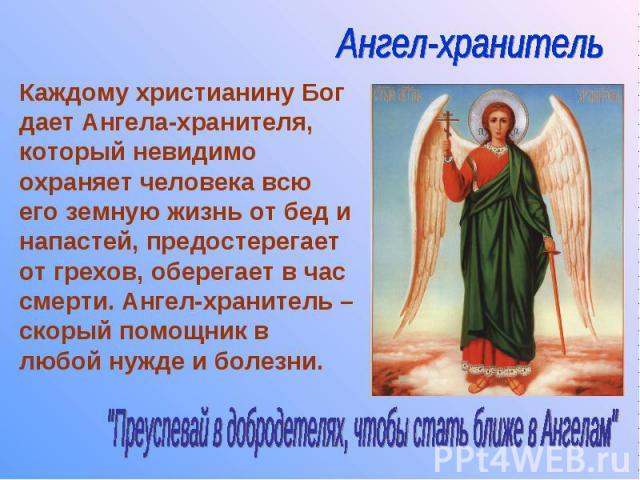 Каждому христианину Бог дает Ангела-хранителя, который невидимо охраняет человека всю его земную жизнь от бед и напастей, предостерегает от грехов, оберегает в час смерти. Ангел-хранитель – скорый помощник в любой нужде и болезни.