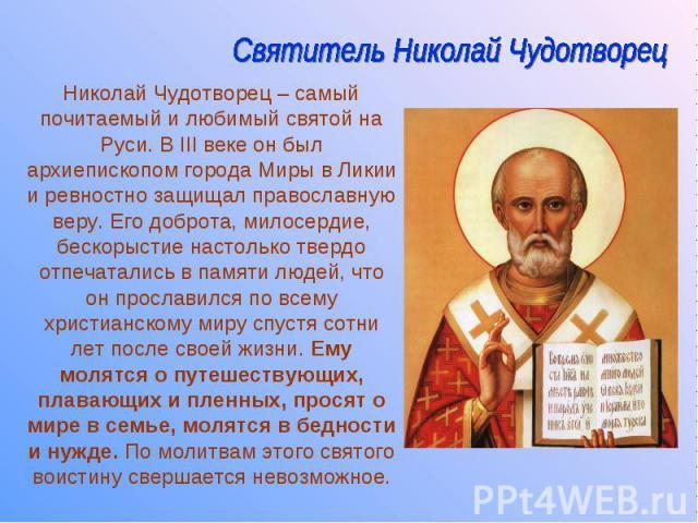 Николай Чудотворец – самый почитаемый и любимый святой на Руси. В III веке он был архиепископом города Миры в Ликии и ревностно защищал православную веру. Его доброта, милосердие, бескорыстие настолько твердо отпечатались в памяти людей, что он прос…