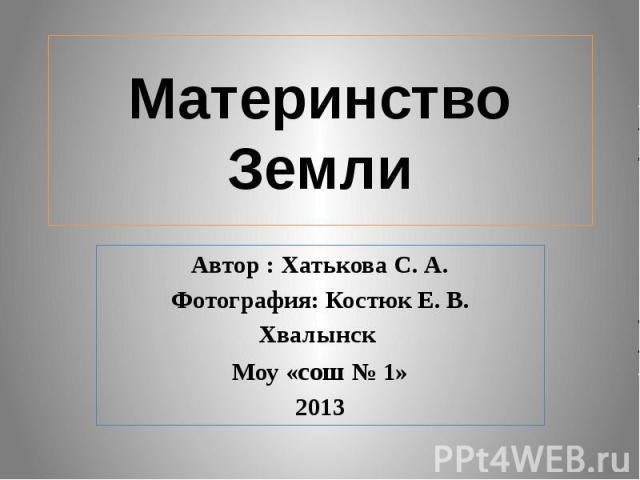 Материнство Земли Автор : Хатькова С. А. Фотография: Костюк Е. В. Хвалынск Моу «сош № 1» 2013