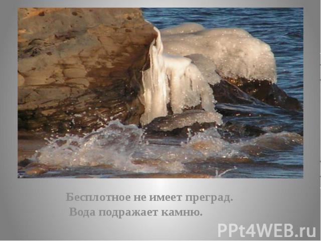 Бесплотное не имеет преград. Бесплотное не имеет преград. Вода подражает камню.