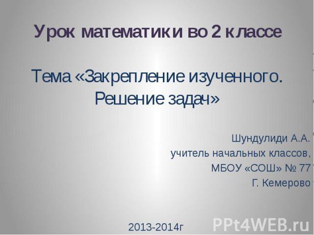 Урок математики во 2 классе Тема «Закрепление изученного. Решение задач» Шундулиди А.А. учитель начальных классов, МБОУ «СОШ» № 77 Г. Кемерово 2013-2014г