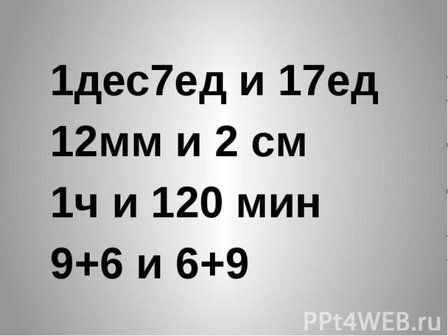 1дес7ед и 17ед 12мм и 2 см 1ч и 120 мин 9+6 и 6+9