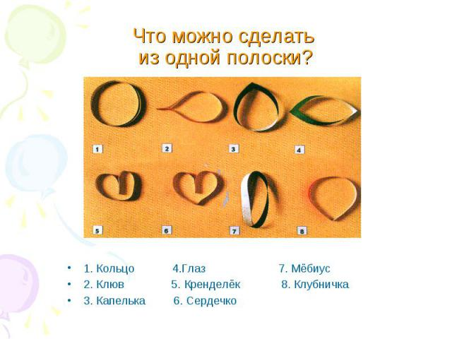 1. Кольцо 4.Глаз 7. Мёбиус 1. Кольцо 4.Глаз 7. Мёбиус 2. Клюв 5. Кренделёк 8. Клубничка 3. Капелька 6. Сердечко