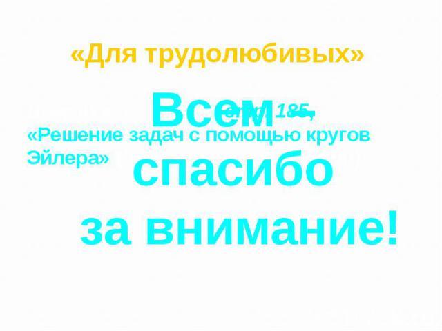 «Для трудолюбивых» Домашнее задание: стр. 185, «Решение задач с помощью кругов Эйлера» (для тех кому интересно).