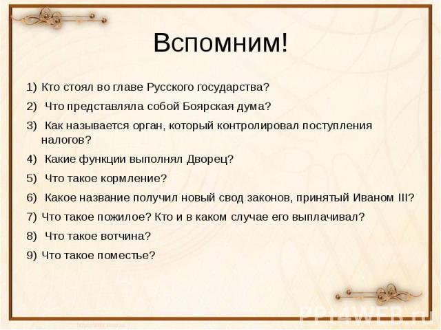 Вспомним! Кто стоял во главе Русского государства? Что представляла собой Боярская дума? Как называется орган, который контролировал поступления налогов? Какие функции выполнял Дворец? Что такое кормление? Какое название получил новый свод законов, …